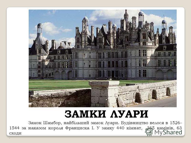 ЗАМКИ ЛУАРИ Замок Шамбор, найбільший замок Луари. Будівництво велося в 1526- 1544 за наказом короля Франциска I. У замку 440 кімнат, 365 камінів, 63 сходи.