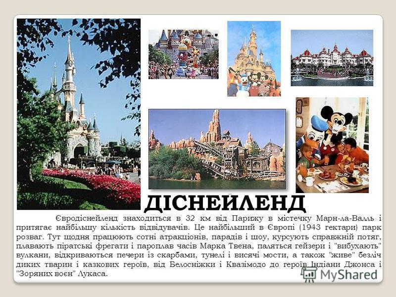 ДІСНЕЙЛЕНД Євродіснейленд знаходиться в 32 км від Парижу в містечку Марн-ла-Валль і притягає найбільшу кількість відвідувачів. Це найбільший в Європі (1943 гектари) парк розваг. Тут щодня працюють сотні атракціонів, парадів і шоу, курсують справжній