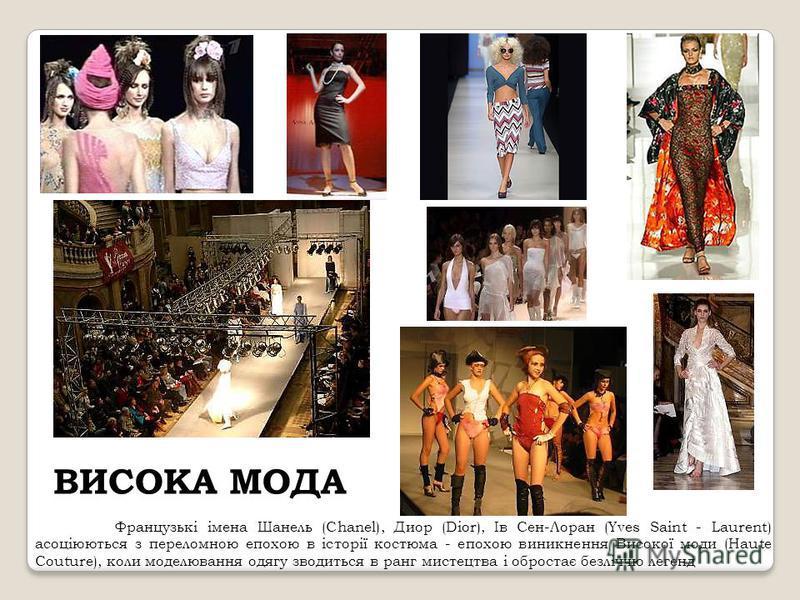 ВИСОКА МОДА Французькі імена Шанель (Chanel), Диор (Dior), Ів Сен-Лоран (Yves Saint - Laurent) асоціюються з переломною епохою в історії костюма - епохою виникнення Високої моди (Haute Couture), коли моделювання одягу зводиться в ранг мистецтва і обр
