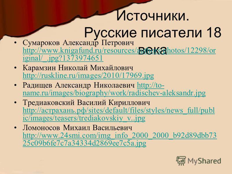Источники. Русские писатели 18 века Сумароков Александр Петрович http://www.knigafund.ru/resources/authors/photos/12298/or iginal/_.jpg?1373974651 http://www.knigafund.ru/resources/authors/photos/12298/or iginal/_.jpg?1373974651 Карамзин Николай Миха