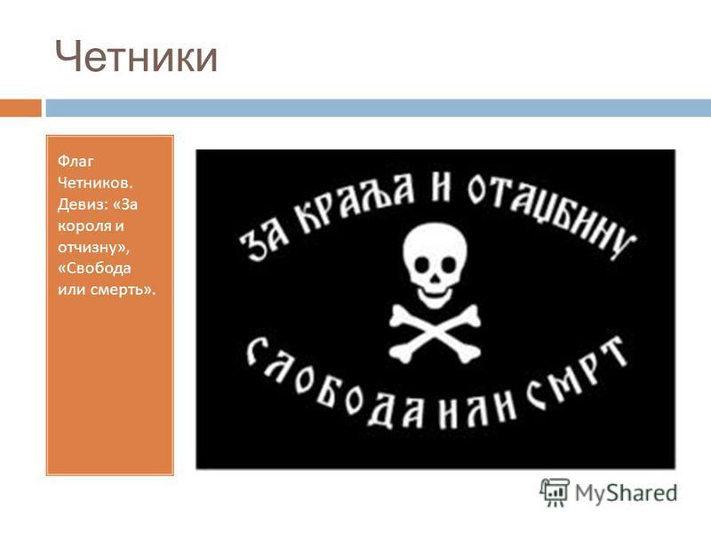Четники Флаг Четников. Девиз : « За короля и отчизну », « Свобода или смерть ».
