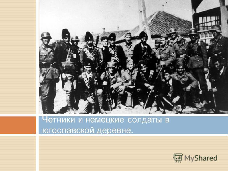 Четники и немецкие солдаты в югославской деревне.