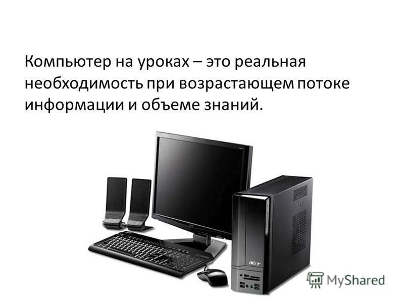 Компьютер на уроках – это реальная необходимость при возрастающем потоке информации и объеме знаний.