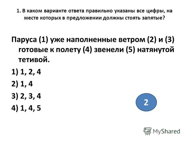 1. В каком варианте ответа правильно указаны все цифры, на месте которых в предложении должны стоять запятые? Паруса (1) уже наполненные ветром (2) и (3) готовые к полету (4) звенели (5) натянутой тетивой. 1) 1, 2, 4 2) 1, 4 3) 2, 3, 4 4) 1, 4, 5 2
