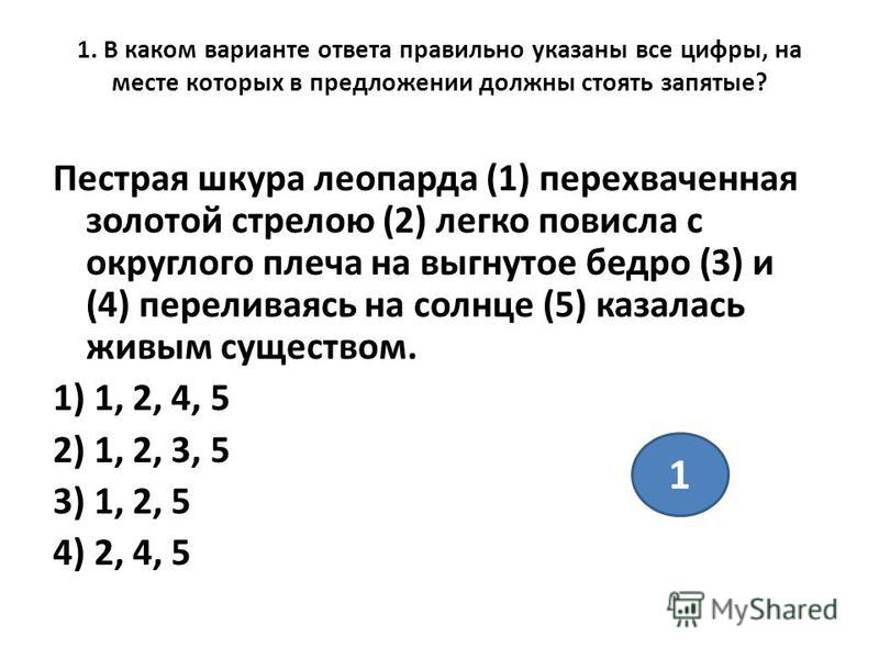 1. В каком варианте ответа правильно указаны все цифры, на месте которых в предложении должны стоять запятые? Пестрая шкура леопарда (1) перехваченная золотой стрелою (2) легко повисла с округлого плеча на выгнутое бедро (3) и (4) переливаясь на солн