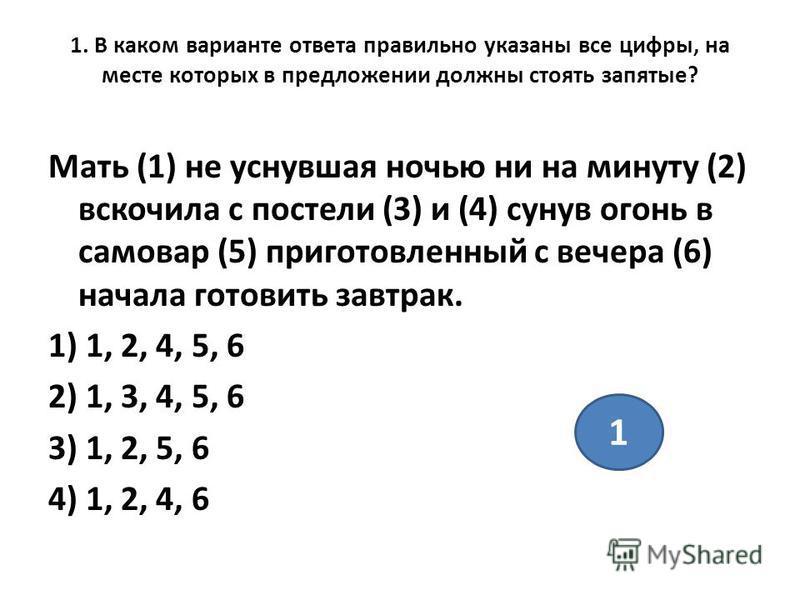 1. В каком варианте ответа правильно указаны все цифры, на месте которых в предложении должны стоять запятые? Мать (1) не уснувшая ночью ни на минуту (2) вскочила с постели (3) и (4) сунув огонь в самовар (5) приготовленный с вечера (6) начала готови