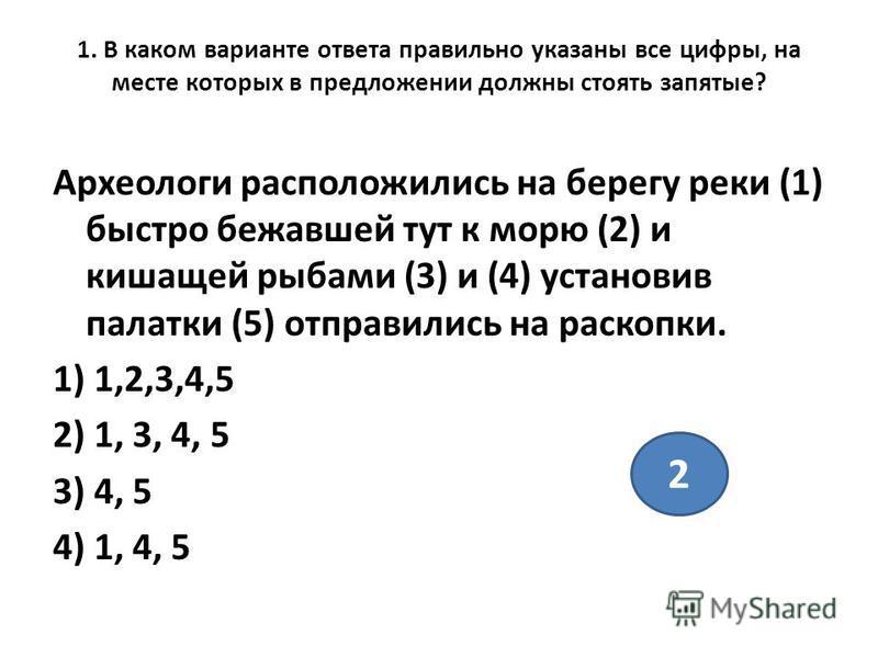 1. В каком варианте ответа правильно указаны все цифры, на месте которых в предложении должны стоять запятые? Археологи расположились на берегу реки (1) быстро бежавшей тут к морю (2) и кишащей рыбами (3) и (4) установив палатки (5) отправились на ра