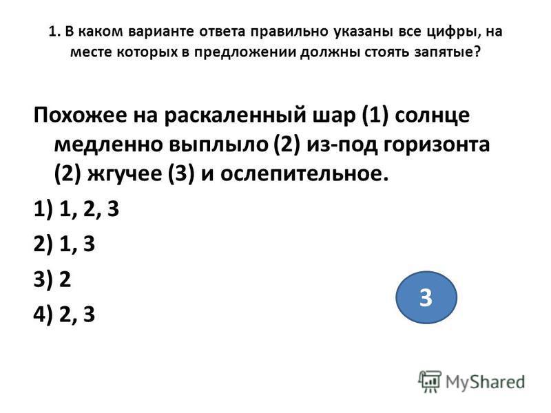1. В каком варианте ответа правильно указаны все цифры, на месте которых в предложении должны стоять запятые? Похожее на раскаленный шар (1) солнце медленно выплыло (2) из-под горизонта (2) жгучее (3) и ослепительное. 1) 1, 2, 3 2) 1, 3 3) 2 4) 2, 3