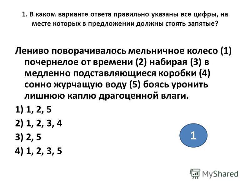 1. В каком варианте ответа правильно указаны все цифры, на месте которых в предложении должны стоять запятые? Лениво поворачивалось мельничное колесо (1) почернелое от времени (2) набирая (3) в медленно подставляющиеся коробки (4) сонно журчащую воду
