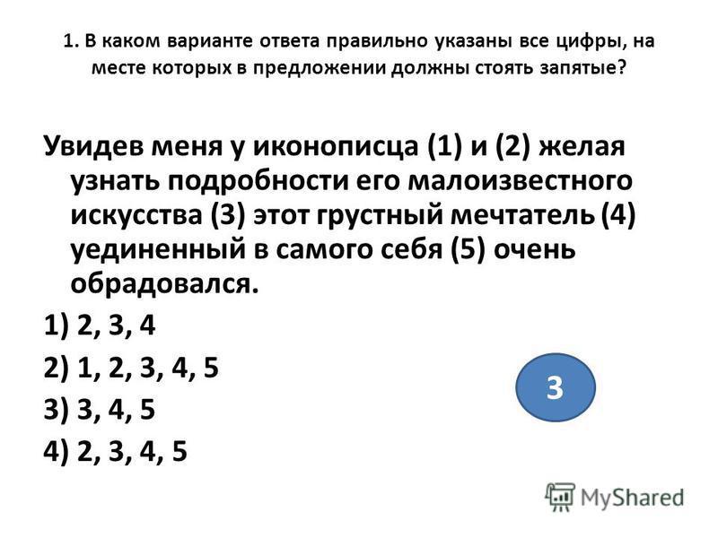 1. В каком варианте ответа правильно указаны все цифры, на месте которых в предложении должны стоять запятые? Увидев меня у иконописца (1) и (2) желая узнать подробности его малоизвестного искусства (3) этот грустный мечтатель (4) уединенный в самого