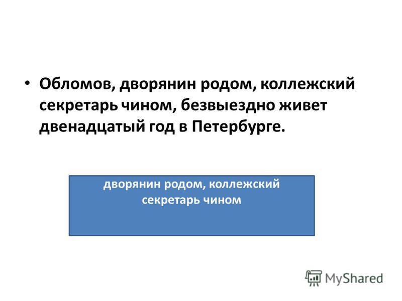Обломов, дворянин родом, коллежский секретарь чином, безвыездно живет двенадцатый год в Петербурге. дворянин родом, коллежский секретарь чином
