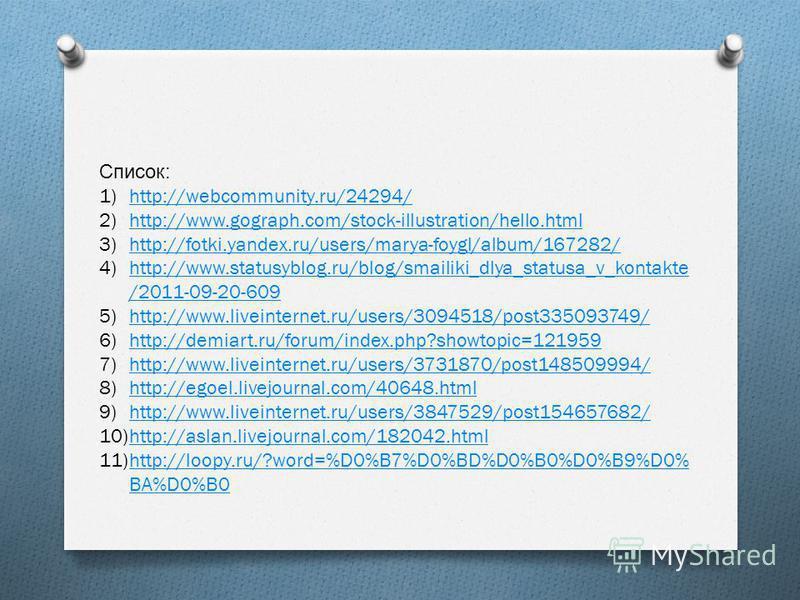 Список : 1)http://webcommunity.ru/24294/http://webcommunity.ru/24294/ 2)http://www.gograph.com/stock-illustration/hello.htmlhttp://www.gograph.com/stock-illustration/hello.html 3)http://fotki.yandex.ru/users/marya-foygl/album/167282/http://fotki.yand