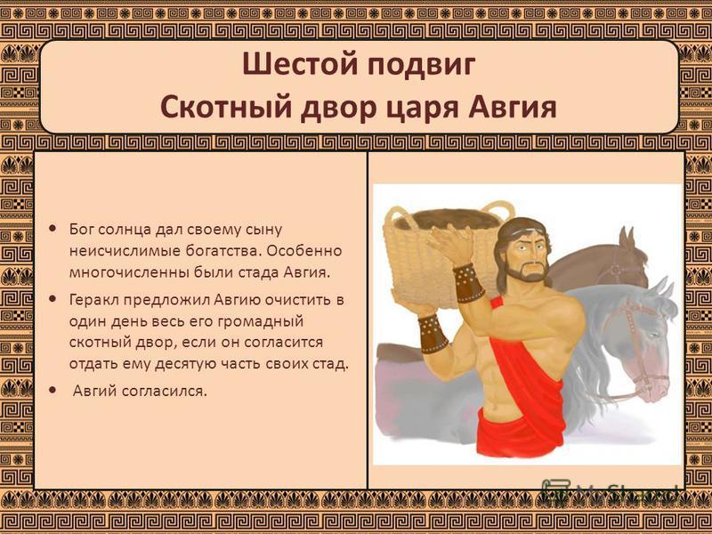 Шестой подвиг Скотный двор царя Авгия Бог солнца дал своему сыну неисчислимые богатства. Особенно многочисленны были стада Авгия. Геракл предложил Авгию очистить в один день весь его громадный скотный двор, если он согласится отдать ему десятую часть
