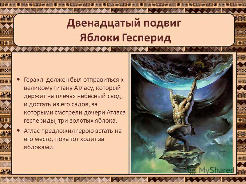 Двенадцатый подвиг Яблоки Гесперид Геракл должен был отправиться к великому титану Атласу, который держит на плечах небесный свод, и достать из его садов, за которыми смотрели дочери Атласа геспериды, три золотых яблока. Атлас предложил герою встать