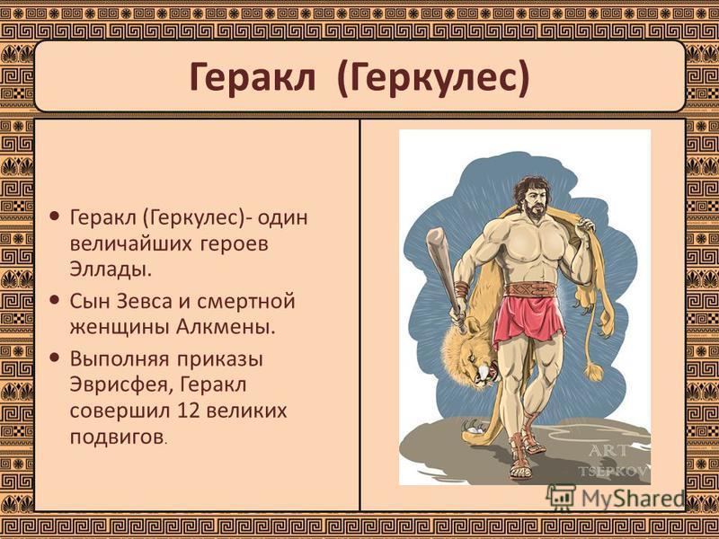 Геракл (Геркулес)- один величайших героев Эллады. Сын Зевса и смертной женщины Алкмены. Выполняя приказы Эврисфея, Геракл совершил 12 великих подвигов. Геракл (Геркулес)