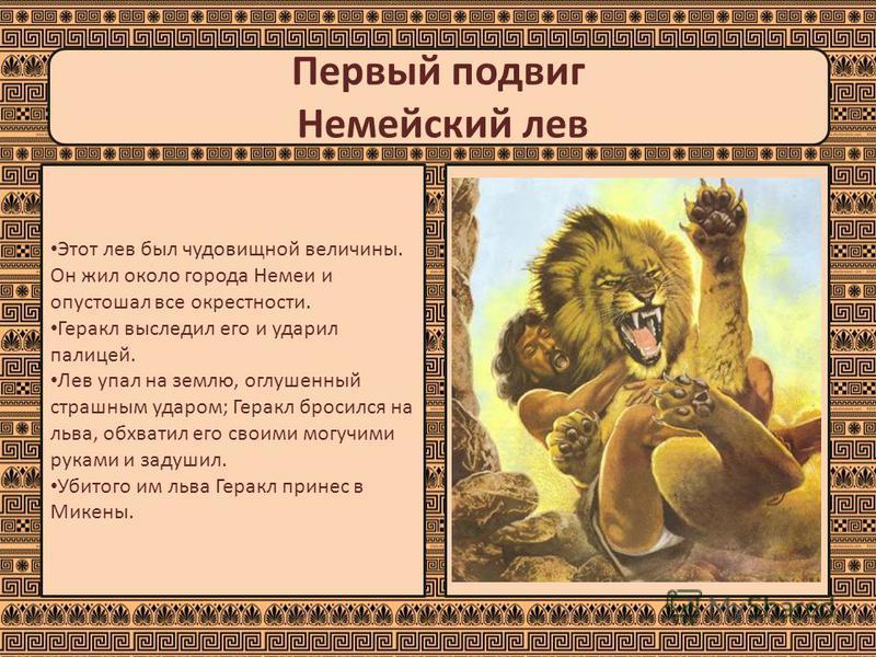 Первый подвиг Немейский лев Этот лев был чудовищной величины. Он жил около города Немеи и опустошал все окрестности. Геракл выследил его и ударил палицей. Лев упал на землю, оглушенный страшным ударом; Геракл бросился на льва, обхватил его своими мог