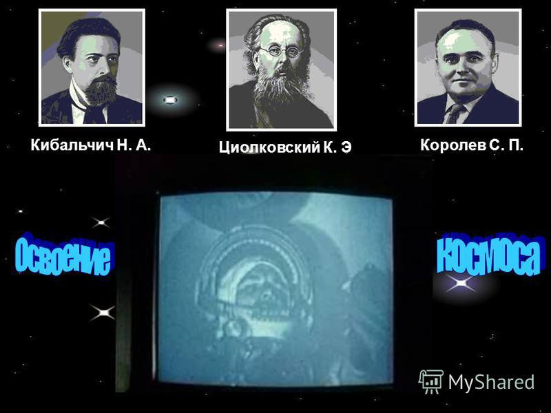 Кибальчич Н. А. Циолковский К. Э Королев С. П.