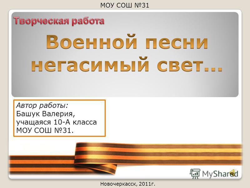 Новочеркасск, 2011 г. МОУ СОШ 31 Автор работы: Башук Валерия, учащаяся 10-А класса МОУ СОШ 31.