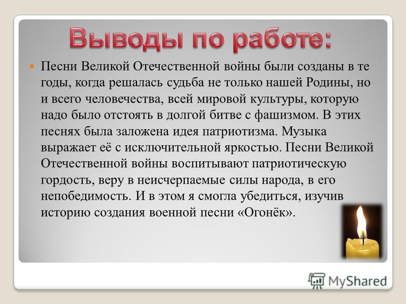 Песни Великой Отечественной войны были созданы в те годы, когда решалась судьба не только нашей Родины, но и всего человечества, всей мировой культуры, которую надо было отстоять в долгой битве с фашизмом. В этих песнях была заложена идея патриотизма