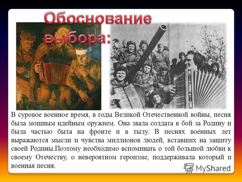 В суровое военное время, в годы Великой Отечественной войны, песня была мощным идейным оружием. Она звала солдата в бой за Родину и была частью быта на фронте и в тылу. В песнях военных лет выражаются мысли и чувства миллионов людей, вставших на защи