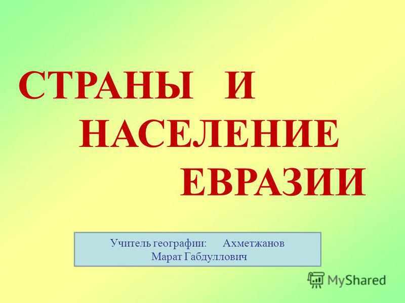 СТРАНЫ И НАСЕЛЕНИЕ ЕВРАЗИИ Учитель географии: Ахметжанов Марат Габдуллович