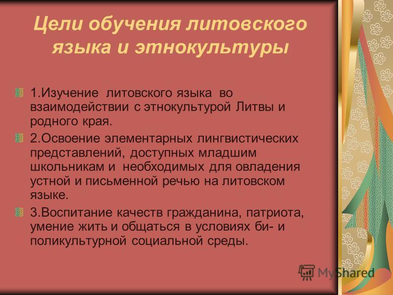 Цели обучения литовского языка и этнокультуры 1. Изучение литовского языка во взаимодействии с этнокультурой Литвы и родного края. 2. Освоение элементарных лингвистических представлений, доступных младшим школьникам и необходимых для овладения устной
