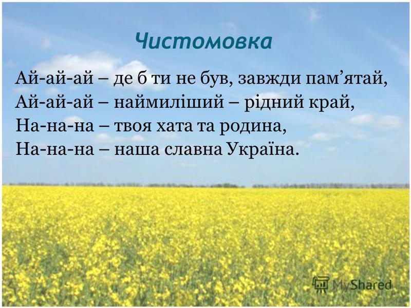 Чистомовка Ай-ай-ай – де б ти не був, завжди памятай, Ай-ай-ай – наймиліший – рідний край, На-на-на – твоя хата та родина, На-на-на – наша славна Україна.