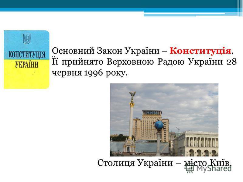 Столиця України – місто Київ. Основний Закон України – Конституція. Її прийнято Верховною Радою України 28 червня 1996 року.
