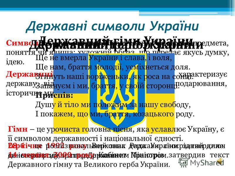 Державні символи України Символ – це умовне позначення якогось предмета, поняття чи явища; художній образ, що передає якусь думку, ідею. Державний символ – це предмет, який характеризує державу, відображає її побут, традиції, господарювання, історичн