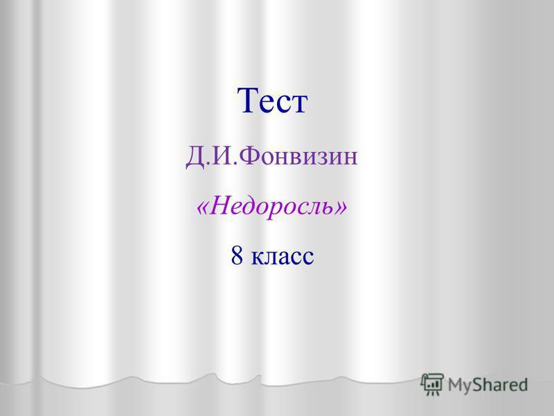 Тест Д.И.Фонвизин «Недоросль» 8 класс