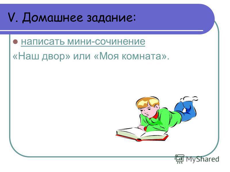 V. Домашнее задание: написать мини-сочинение «Наш двор» или «Моя комната».