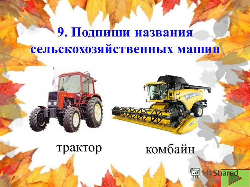 9. Подпиши названия сельскохозяйственных машин трактор комбайн