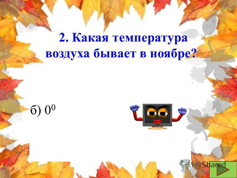 2. Какая температура воздуха бывает в ноябре? а) - 30 0 б) 0 0 в) + 20 0