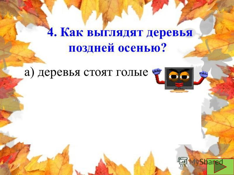 4. Как выглядят деревья поздней осенью? б) на деревьях желтые, красные, бордовые листья а) деревья стоят голые