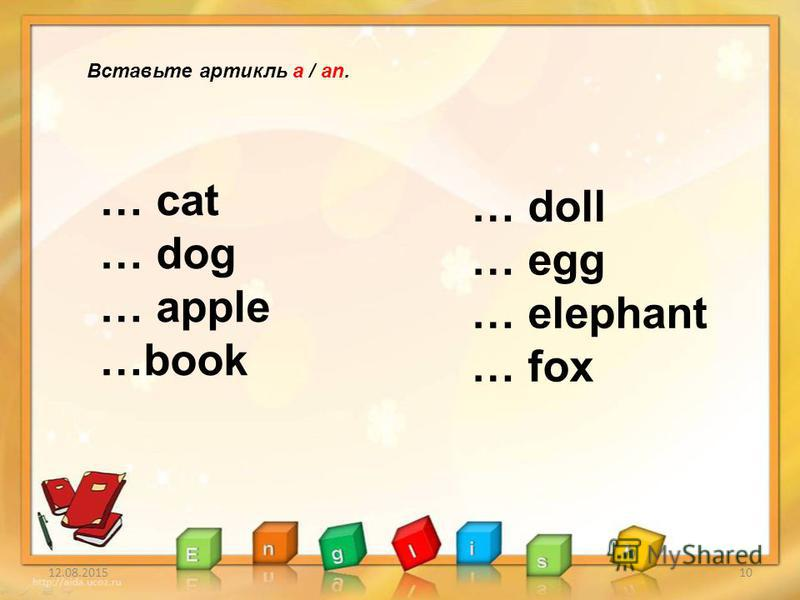12.08.201510 Вставьте артикль a / an. … cat … dog … apple …book … doll … egg … elephant … fox