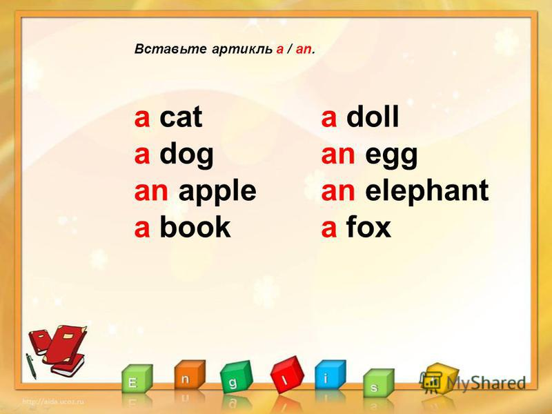 Вставьте артикль a / an. a cat a dog an apple a book a doll an egg an elephant a fox