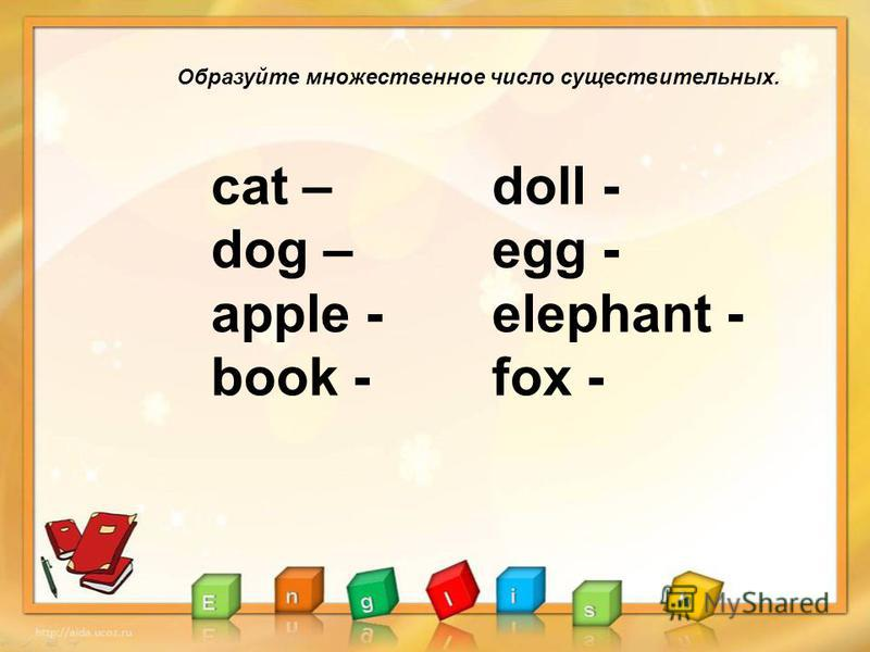Образуйте множественное число существительных. сat – dog – apple - book - doll - egg - elephant - fox -