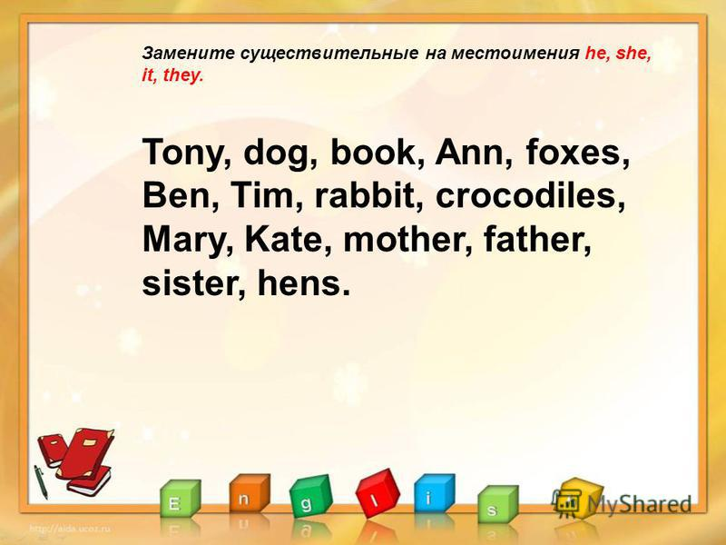 Замените существительные на местоимения he, she, it, they. Tony, dog, book, Ann, foxes, Ben, Tim, rabbit, crocodiles, Mary, Kate, mother, father, sister, hens.