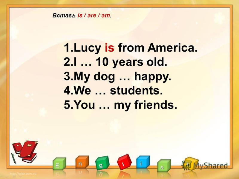 Вставь is / are / am. 1.Lucy is from America. 2.I … 10 years old. 3.My dog … happy. 4.We … students. 5.You … my friends.