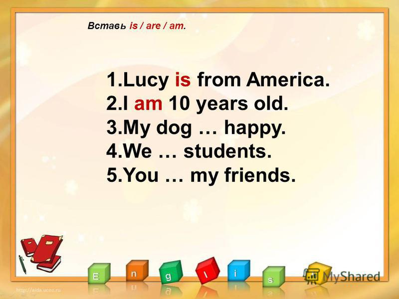 Вставь is / are / am. 1.Lucy is from America. 2.I am 10 years old. 3.My dog … happy. 4.We … students. 5.You … my friends.