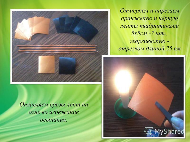 Отмеряем и нарезаем оранжевую и чёрную линты квадратиками 5 х 5 см -7 шт., георгиевскую - отрезком длиной 25 см Оплавляем срезы линт на огне во избежание осыпания.