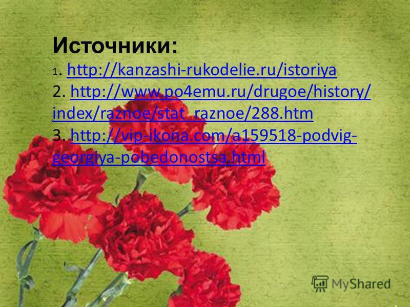 Источники: 1. http://kanzashi-rukodelie.ru/istoriya 2. http://www.po4emu.ru/drugoe/history/ index/raznoe/stat_raznoe/288. htm 3. http://vip-ikona.com/a159518-podvig- georgiya-pobedonostsa.htmlhttp://kanzashi-rukodelie.ru/istoriyahttp://www.po4emu.ru/
