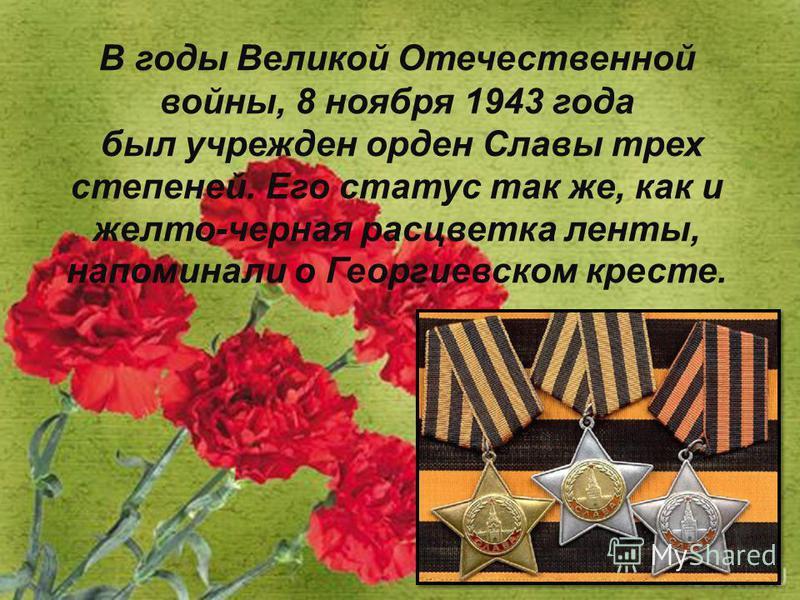 В годы Великой Отечественной войны, 8 ноября 1943 года был учрежден орден Славы трех степеней. Его статус так же, как и желто-черная расцветка линты, напоминали о Георгиевском кресте.