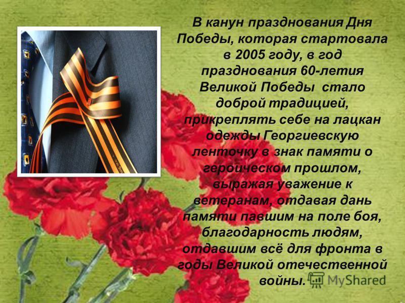 В канун празднования Дня Победы, которая стартовала в 2005 году, в год празднования 60-лития Великой Победы стало доброй традицией, прикреплять себе на лацкан одежды Георгиевскую линточку в знак памяти о героическом прошлом, выражая уважение к ветера