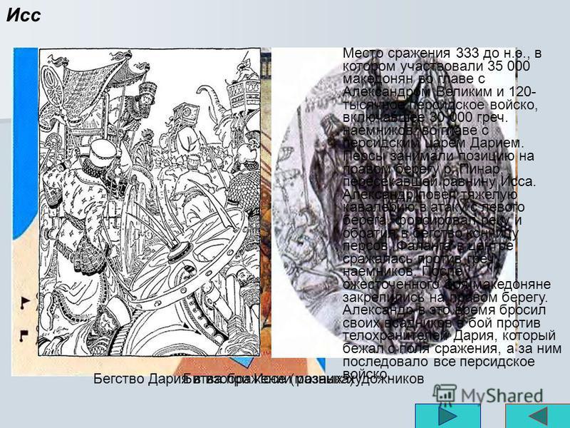 Исс Место сражения 333 до н.э., в котором участвовали 35 000 македонян во главе с Александром Великим и 120- тысячное персидское войско, включавшее 30 000 греч. наемников, во главе с персидским царем Дарием. Персы занимали позицию на правом берегу р.