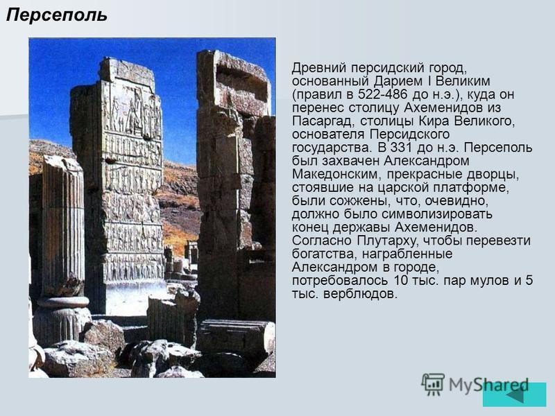 Персеполь Древний персидский город, основанный Дарием I Великим (правил в 522-486 до н.э.), куда он перенес столицу Ахеменидов из Пасаргад, столицы Кира Великого, основателя Персидского государства. В 331 до н.э. Персеполь был захвачен Александром Ма