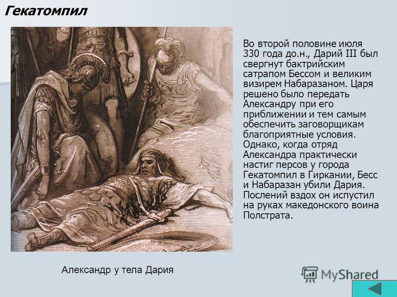 Александр у тела Дария Гекатомпил Во второй половине июля 330 года до.н., Дарий III был свергнут бактрийским сатрапом Бессом и великим визирем Набаразаном. Царя решено было передать Александру при его приближении и тем самым обеспечить заговорщикам б