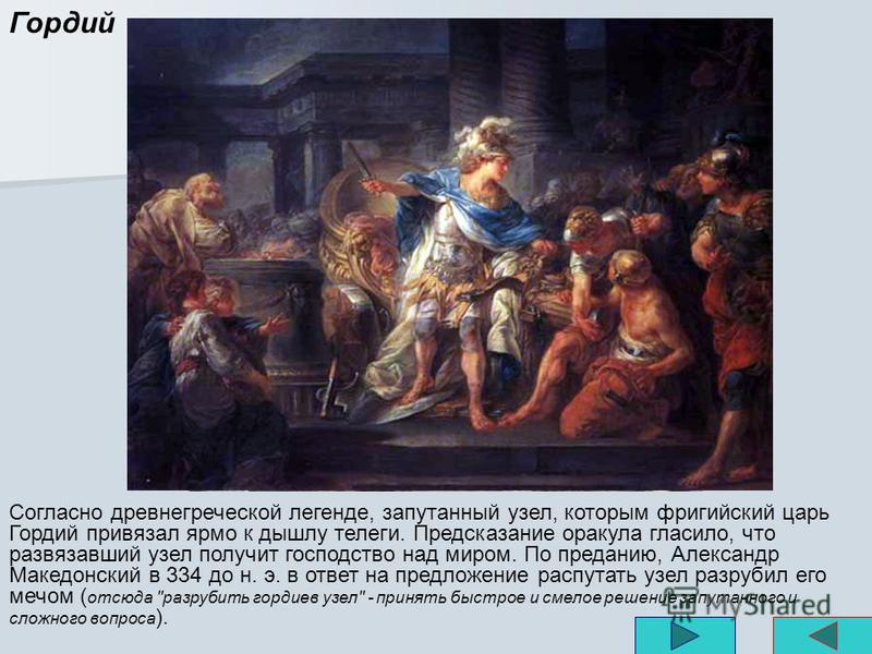 Согласно древнегреческой легенде, запутанный узел, которым фригийский царь Гордий привязал ярмо к дышлу телеги. Предсказание оракула гласило, что развязавший узел получит господство над миром. По преданию, Александр Македонский в 334 до н. э. в ответ
