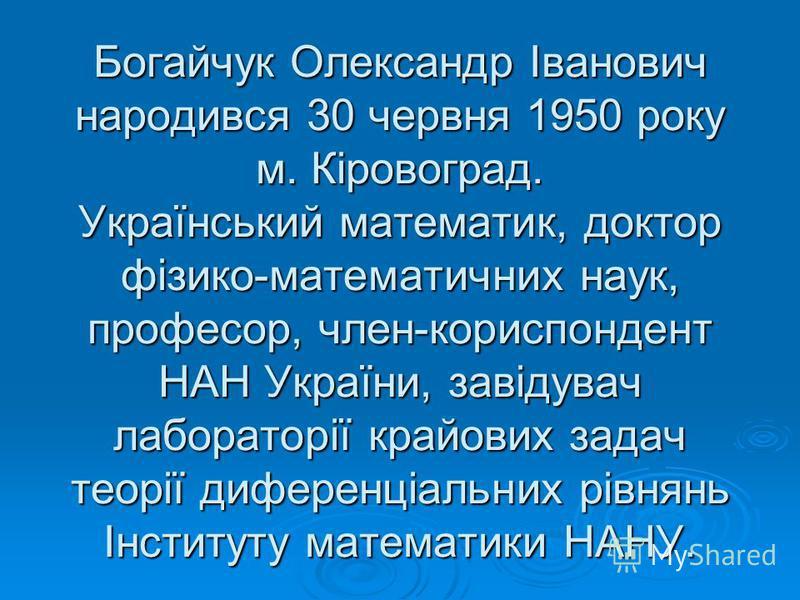 Богайчук Олександр Іванович народився 30 червня 1950 року м. Кіровоград. Український математик, доктор фізико-математичних наук, професор, член-кориспондент НАН України, завідувач лабораторії крайових задач теорії диференціальних рівнянь Інституту ма
