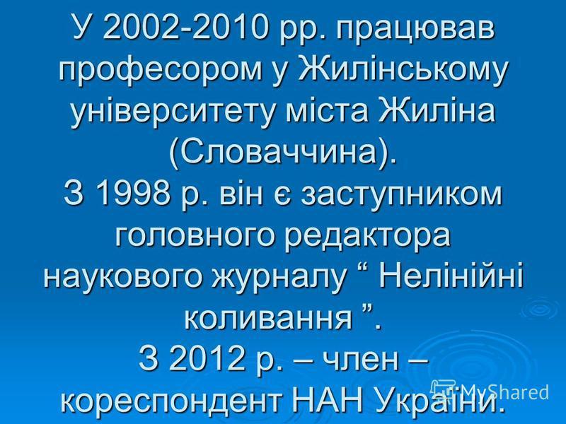 У 2002-2010 рр. працював професором у Жилінському університету міста Жиліна (Словаччина). З 1998 р. він є заступником головного редактора наукового журналу Нелінійні коливання. З 2012 р. – член – кореспондент НАН України.